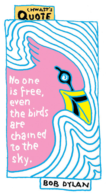 """Chwast's Quote: """"No one is free, even the birds are chained to the sky."""" – Bob Dylan"""