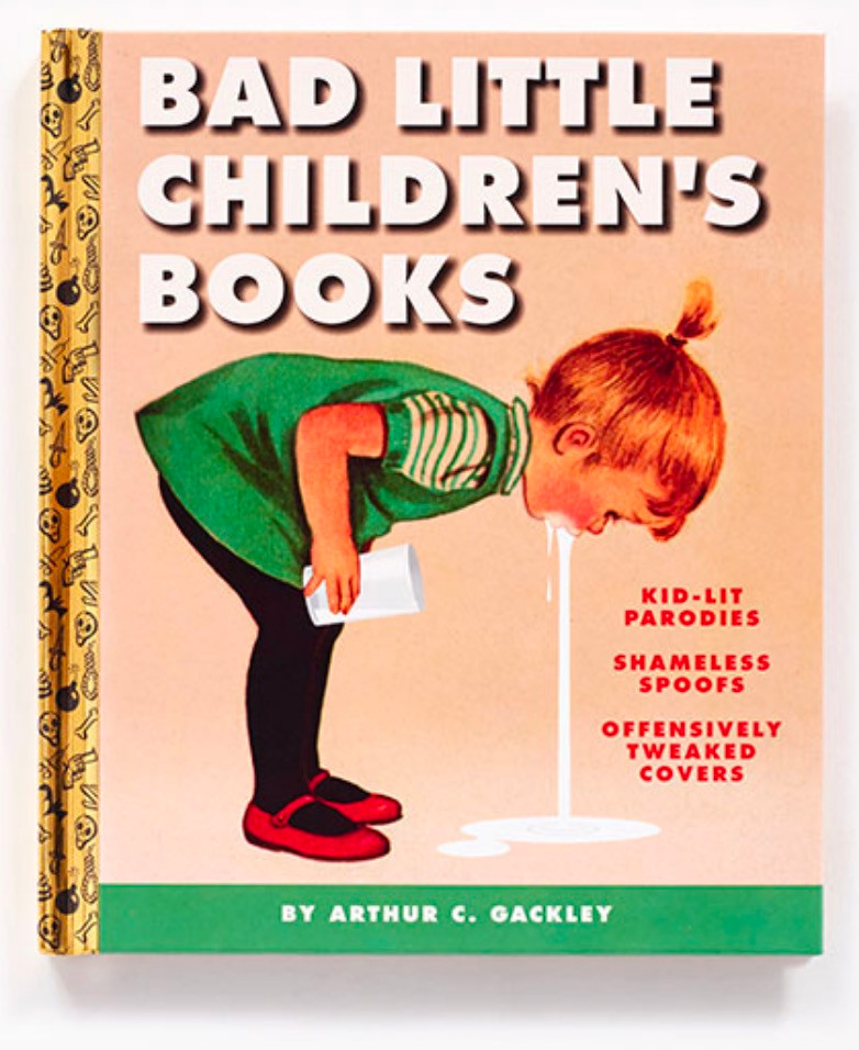 Bad Little Children's Books: Kid-Lit Parodies, Shameless Spoofs and Offensively Tweaked Covers