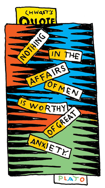 """Chwast's Quote: """"Nothing in the affairs of man is worthy of great anxiety."""" - Plato"""