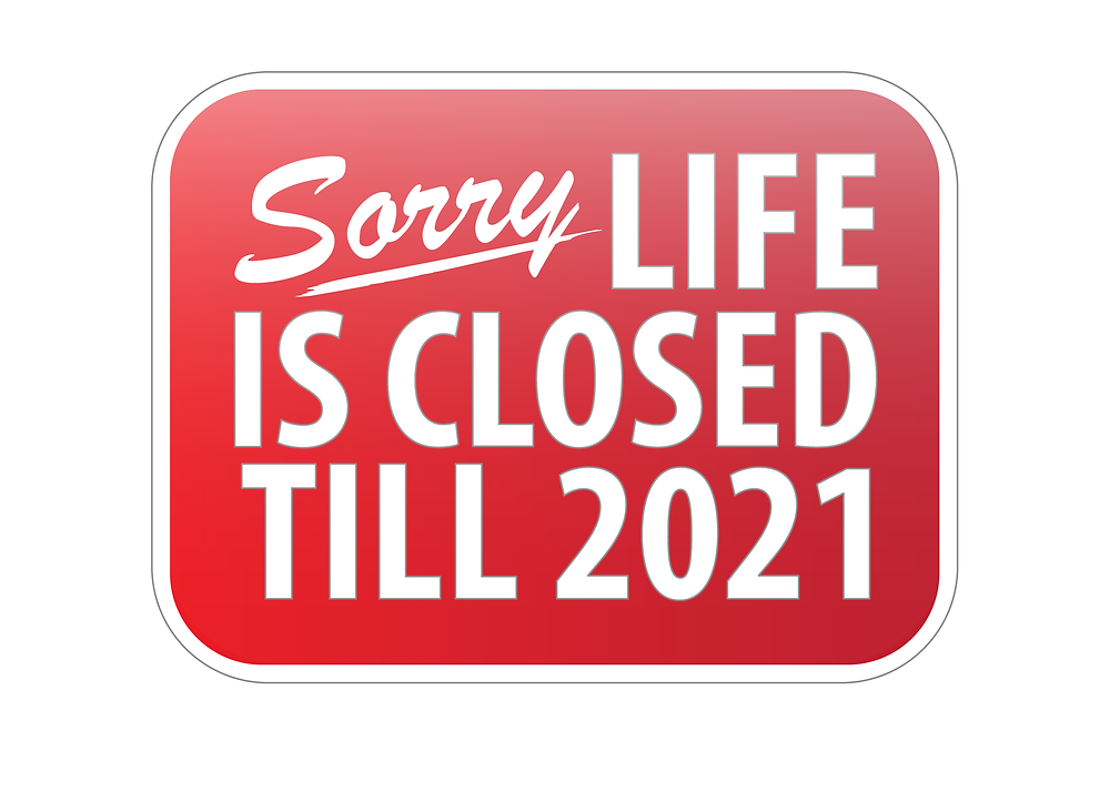 Sorry life is closed till 2021