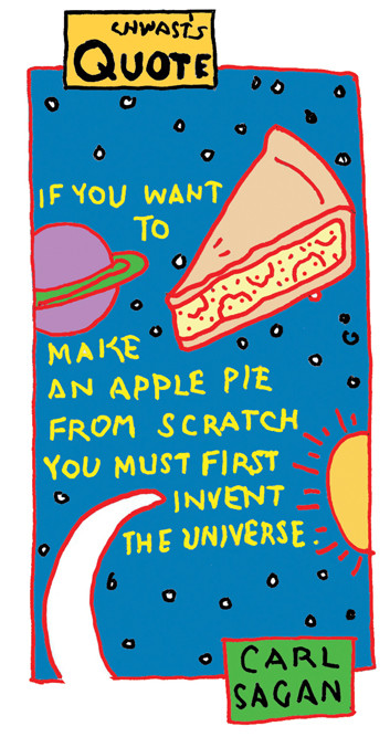 """""""If you want to make an apple pie from scratch, you must first invent the universe."""" -Carl Sagan"""
