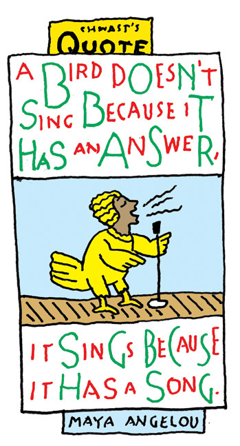 """Chwast's Quote: """"A bird doesn't sing because it has an answer, it sings because it has a song."""" - Maya Angelou"""
