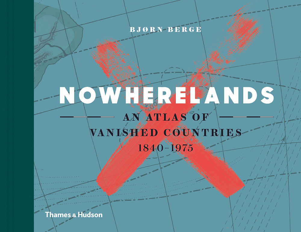 Nowherelands: An Atlas of Vanished Countries 1840–1975