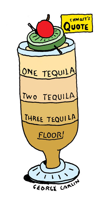 """One Tequila, Two Tequila, Three Tequila, Floor!"" - George Carlin"
