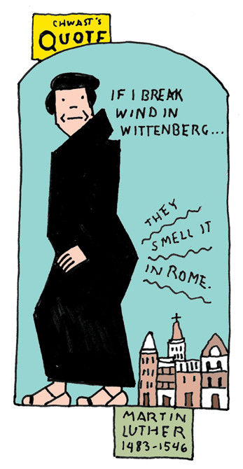 """""""If I break wind in Wittenberg, they smell it in Rome."""" - Martin Luther"""