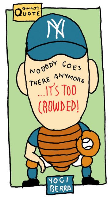 """Nobody goes there anymore ...it's too crowded!"" - Yogi Berra"