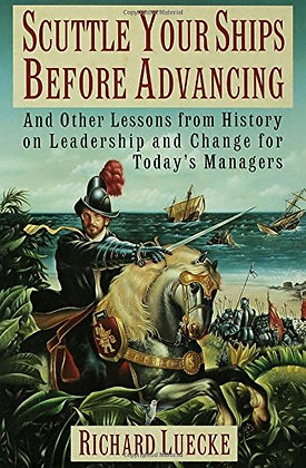 Scuttle Your Ships Before Advancing: And Other Lessons From History On Leadershi
