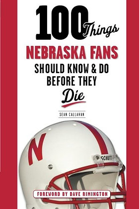 100 Things Nebraska Fans Should Know & Do Before They Die (100 Things...Fans Sho