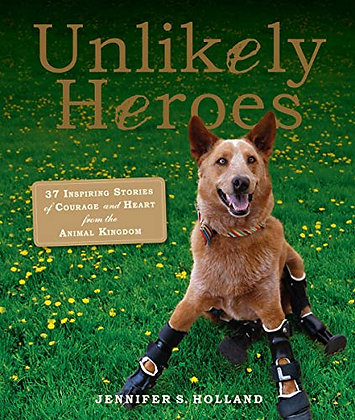 Unlikely Heroes: 37 Inspiring Stories of Courage and Heart from the Animal Kingd
