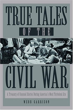 True Tales Of The Civil War: A Treasury Of Unusual Stories During America'S Most