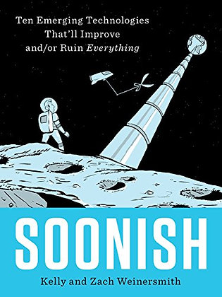 Soonish: Ten Emerging Technologies That'Ll Improve And/Or Ruin Eve