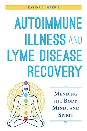 Autoimmune Illness and Lyme Disease Recovery Guide: Mending the Body, Mind, and