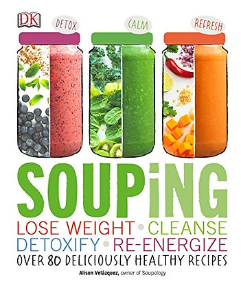 Souping: Lose Weight - Cleanse - Detoxify - Re-Energize; Over 80 Deliciously Hea