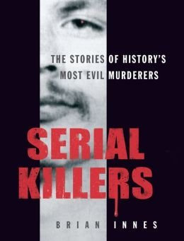 Serial Killers, The Stories Of History's 50 Evilest Murderers