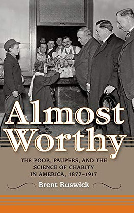 Almost Worthy: The Poor, Paupers, And The Science Of Charity In America, 1877-19