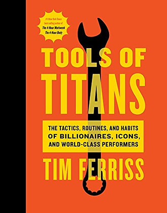 Tools of Titans: The Tactics, Routines, and Habits of Billionaires, Icons, and W