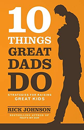 10 Things Great Dads Do: Strategies For Raising Great Kids