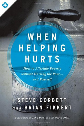 When Helping Hurts: How To Alleviate Poverty Without Hurting The Poor . . . And
