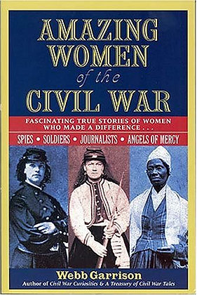 Amazing Women of the Civil War : Fascinating True Stories of Women Who Made a Di