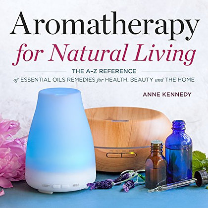 Aromatherapy for Natural Living: The A-Z Reference of Essential Oils Remedies fo