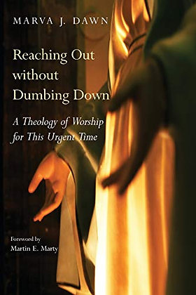 Reaching Out Without Dumbing Down: A Theology Of Worship For This Urgent Time