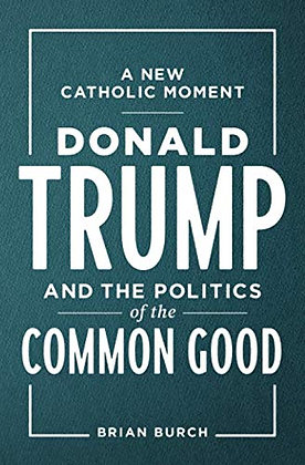 A New Catholic Moment: Donald Trump And The Politics Of The Common Good
