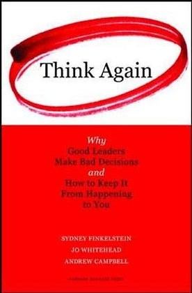 Think Again: Why Good Leaders Make Bad Decisions And How To Keep It From Happeni