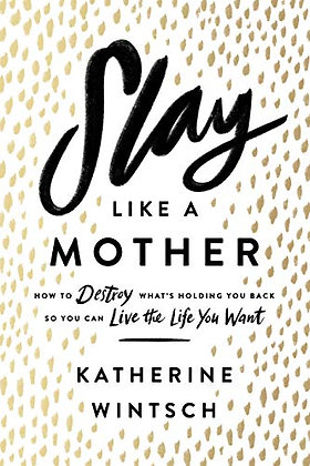 Slay Like a Mother: How to Destroy What's Holding You Back So You Can Live the L