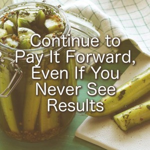 Continue To Pay It Forward Even If You Never See Results