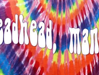 Deadhead, man...