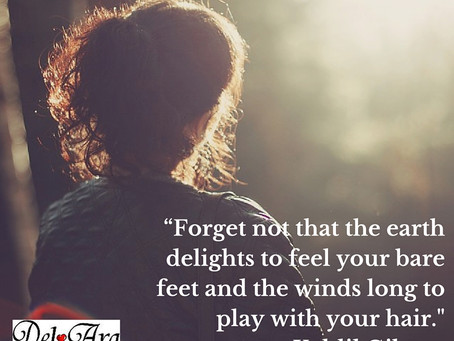 """""""Forget not that the earth delights to feel your bare feet and the winds long to play with your"""
