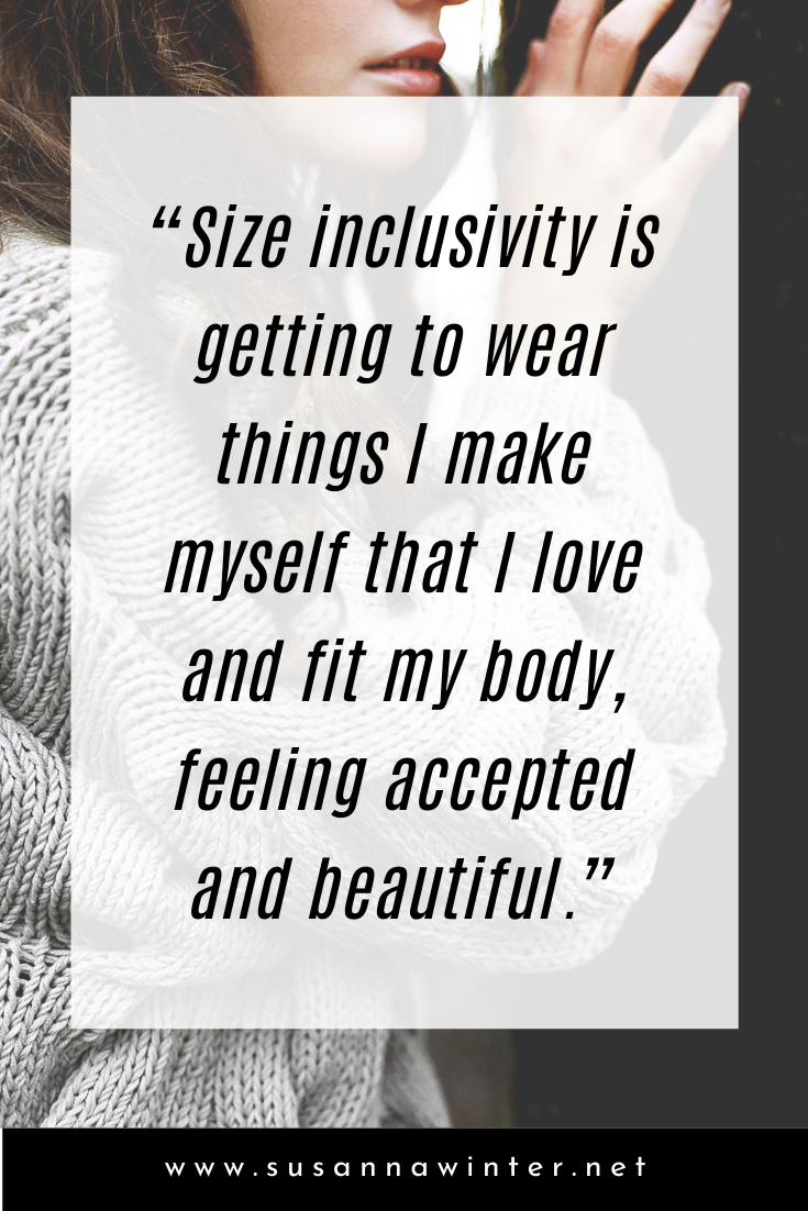 Size inclusivity is getting to wear things I make myself that I love and fit my body, feeling accepted and beautiful.
