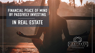 FINANCIAL PEACE OF MIND BY PASSIVELY INVESTING IN REAL ESTATE