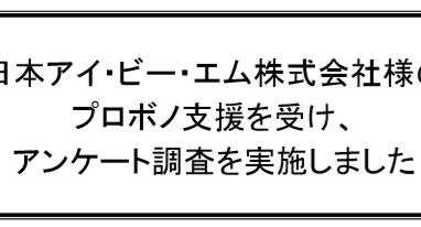 日本アイ・ビー・エム株式会社様のプロボノ支援を受け、アンケート調査を実施