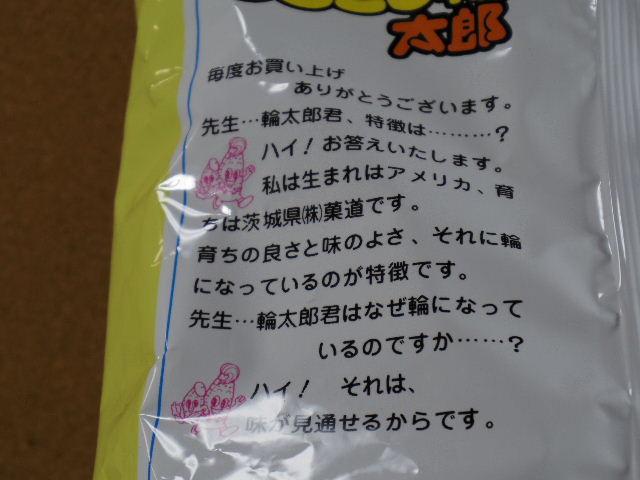 毎度お買い上げありがとうございます。 先生・・・輪太郎君、特徴は・・・・・・? ハイ!お答えします。私は生まれはアメリカ、育ちは茨城県(株)菓道です。 育ちの良さと味の良さ、それに輪になっているのが特徴です。 先生・・・輪太郎君はなぜ輪になっているのですか・・・・・・? ハイ!それは、味が見通せるからです。