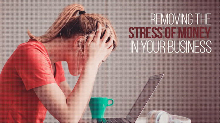 Removing The Stress of Money in Your Business