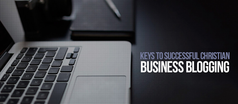 Keys to Successful Christian Business Blogging