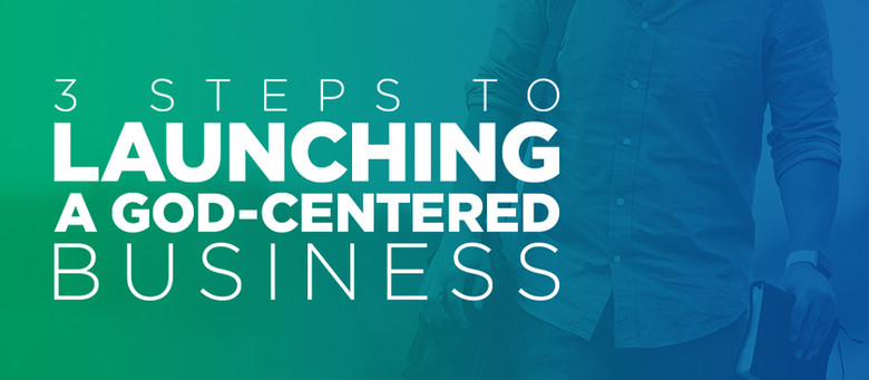 3 Steps to Launching a God-Centered Business