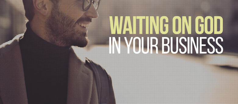 Waiting on God in Your Business