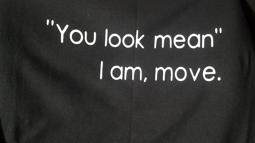 """""""You look mean....I am,move"""" shirt."""