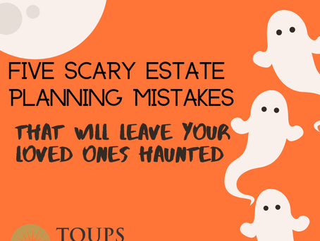 Five Scary Estate Planning Mistakes That Will Leave Your Loved Ones Haunted