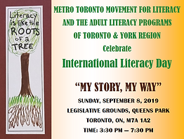 "Literacy is like the Roots of a Tree.  Metro Toronto Movement for Literacy and the Adult Literacy Programs of Toronto & York Region Celebrate International Literacy Day.  ""My Story, My Way"" Sunday, September 8, 2019.  Legislative Grounds, Queens Park Toronto, ON, M7A 1A2 Time: 3:30 pm - 7:30 pm"