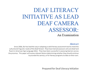 Deaf Literacy Initiative as Lead Deaf CAMERA Assessor: An Examination Since 2006, DLI has lead the way in adapting a valid literacy assessment tool to meet the cultural and linguistic needs of the Deaf Stream. They have trained assessors who are Deaf and fluent in American Sign Language (ASL).  They have been successful in assessing learners across the province.  This paper will review relevant factors determining whether they should continue to provide this service, or for literacy programs to take on their own.   Prepared for Deaf Literacy Initiative