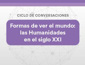 """Ciclo de conversaciones: """"Formas de ver el mundo, las Humanidades en el siglo XXI"""""""