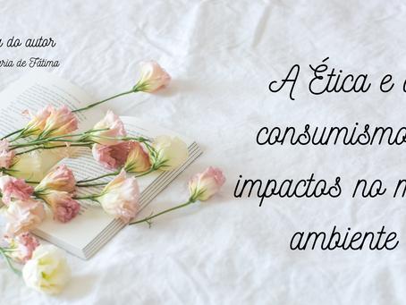 A ética e o consumismo, impactos no meio ambiente - Por Maria de Fátima