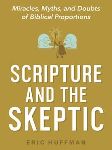 Scripture and the Skeptic: Miracles, Myths, and Doubts of Biblical Proportion