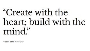 Create with the heart; build with the mind.