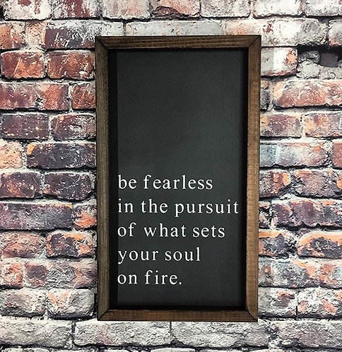Be Fearless in the Pursuit of What Sets Your Soul on Fire Farmhouse Sign