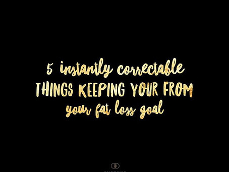 5 INSTANTLY Correctable Things keeping You From Your Fat Loss Goal