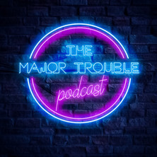 The Major Trouble Podcast